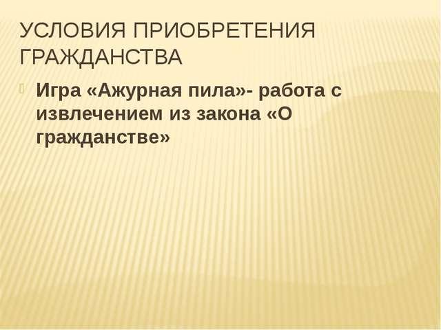 УСЛОВИЯ ПРИОБРЕТЕНИЯ ГРАЖДАНСТВА Игра «Ажурная пила»- работа с извлечением из...