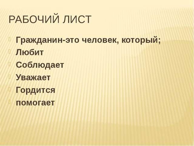 РАБОЧИЙ ЛИСТ Гражданин-это человек, который; Любит Соблюдает Уважает Гордится...