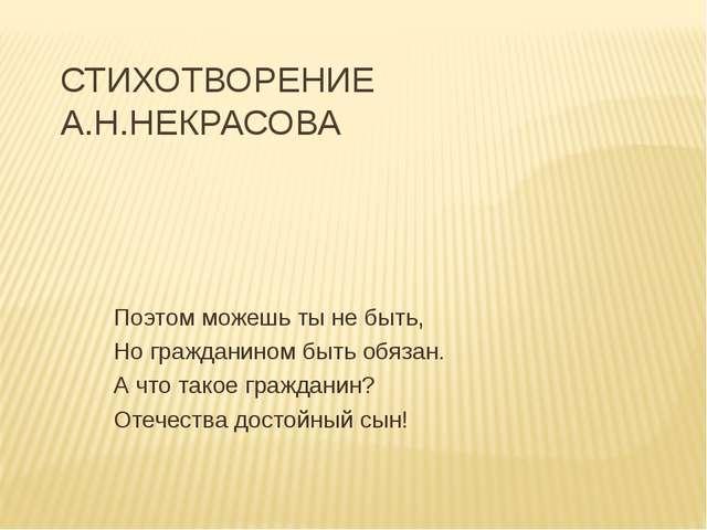 СТИХОТВОРЕНИЕ А.Н.НЕКРАСОВА Поэтом можешь ты не быть, Но гражданином быть обя...