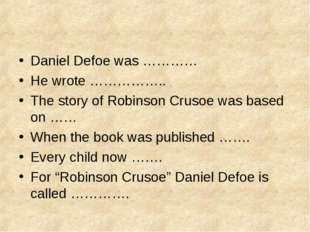 Daniel Defoe was ………… He wrote …………….. The story of Robinson Crusoe was based