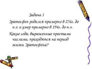 Задача 1 Эратосфен родился примерно в 276г. до н.э. и умер примерно в 194г.