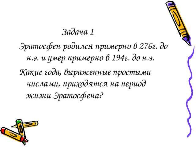 Задача 1 Эратосфен родился примерно в 276г. до н.э. и умер примерно в 194г....