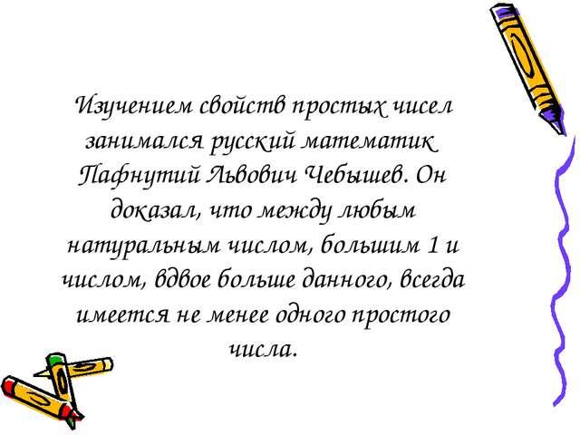 Изучением свойств простых чисел занимался русский математик Пафнутий Львович...