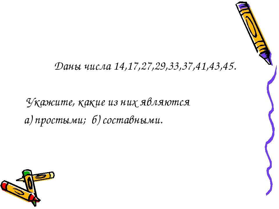 Даны числа 14,17,27,29,33,37,41,43,45. Укажите, какие из них являются а) про...