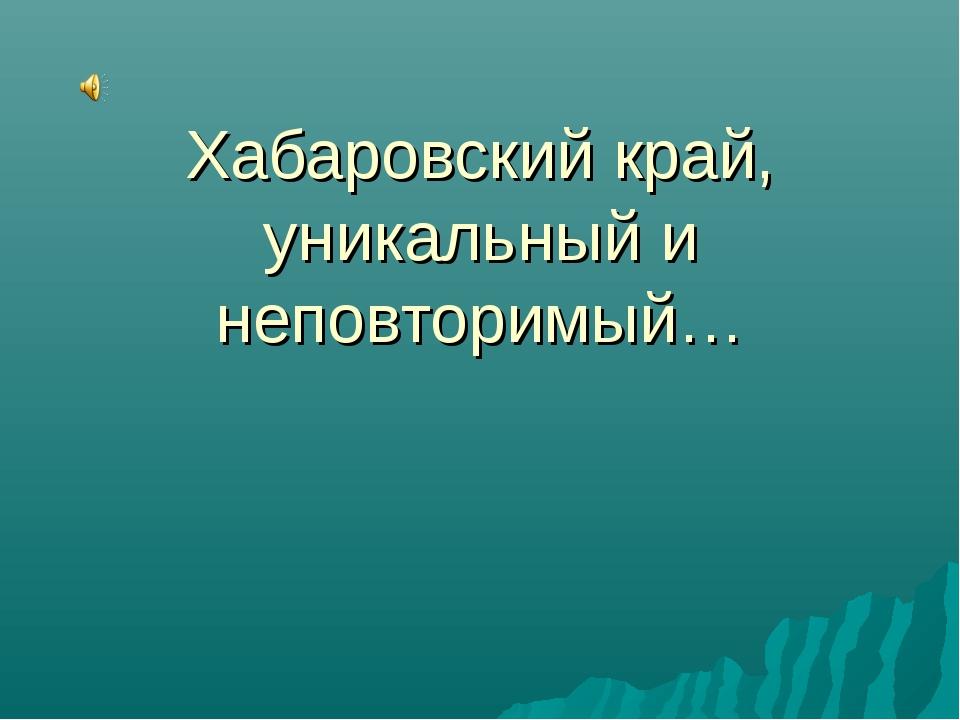 Хабаровский край, уникальный и неповторимый…