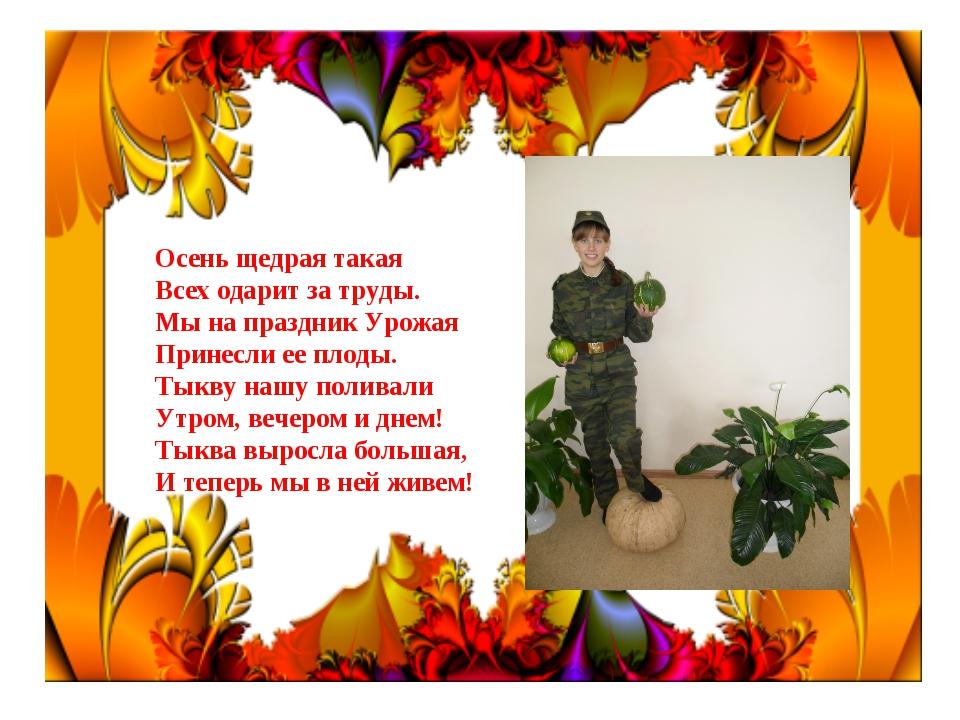 Осень щедрая такая Всех одарит за труды. Мы на праздник Урожая Принесли ее пл...