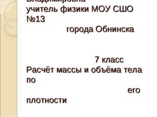 Неделько Наталья Владимировна учитель физики МОУ СШО №13 города Обнинска 7 кл