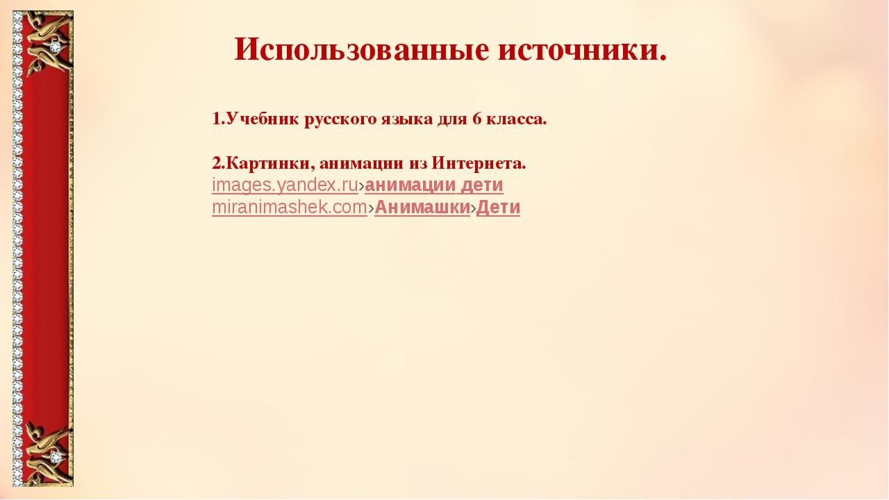 Использованные источники. 1.Учебник русского языка для 6 класса. 2.Картинки,...