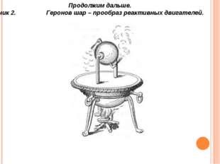 Продолжим дальше. Ученик 2. Геронов шар – прообраз реактивных двигателей.