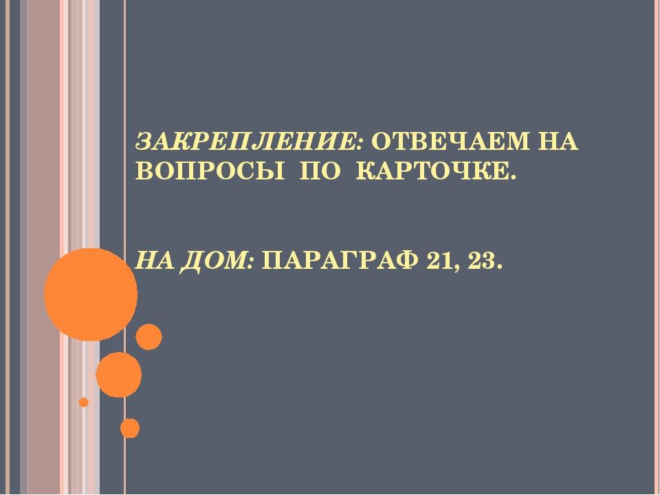 ЗАКРЕПЛЕНИЕ: ОТВЕЧАЕМ НА ВОПРОСЫ ПО КАРТОЧКЕ. НА ДОМ: ПАРАГРАФ 21, 23.