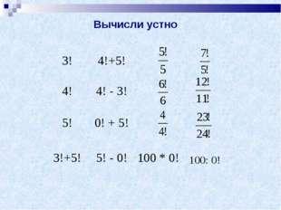 100: 0! Вычисли устно 3!4!+5! 4!4! - 3! 5!0! + 5! 3!+5!5! - 0!100