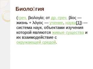 Биоло́гия (греч.βιολογία; отдр.-греч.βίος— жизнь +λόγος—учение,наука