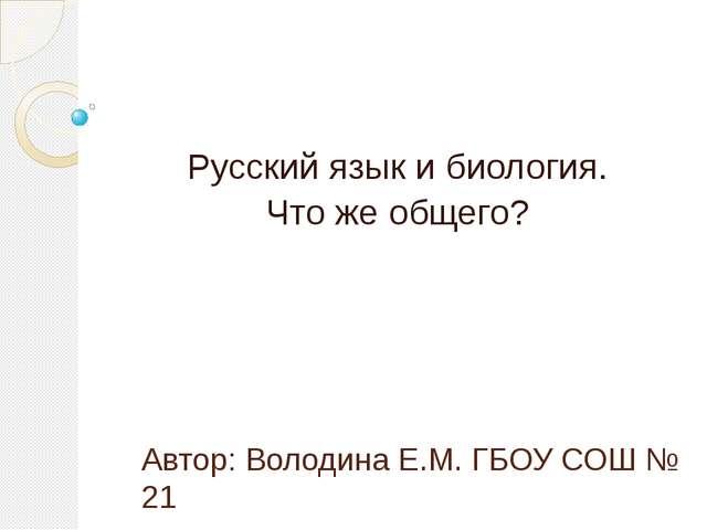 Автор: Володина Е.М. ГБОУ СОШ № 21 Русский язык и биология. Что же общего?
