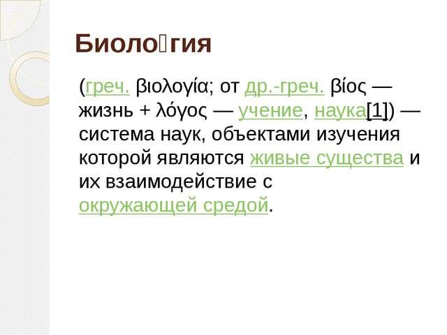 Биоло́гия (греч.βιολογία; отдр.-греч.βίος— жизнь +λόγος—учение,наука...