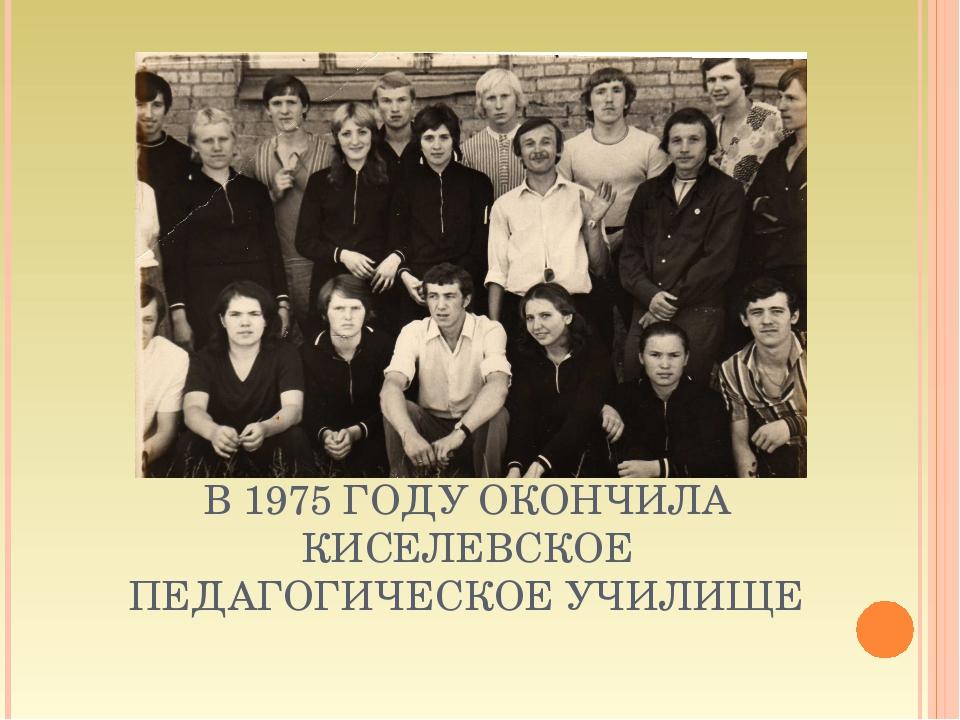 В 1975 ГОДУ ОКОНЧИЛА КИСЕЛЕВСКОЕ ПЕДАГОГИЧЕСКОЕ УЧИЛИЩЕ