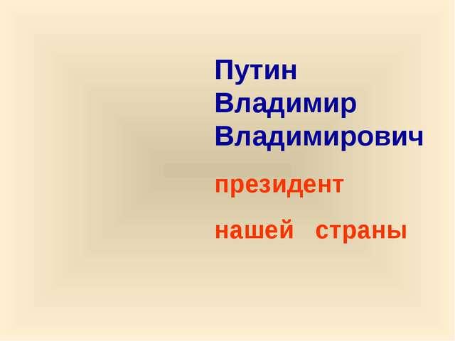 Путин Владимир Владимирович президент нашей страны