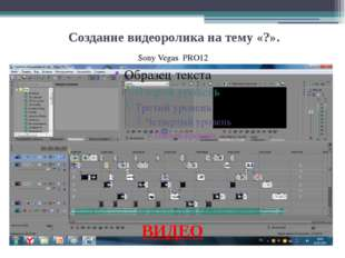 Создание видеоролика на тему «?». ВИДЕО Sony Vegas PRO12