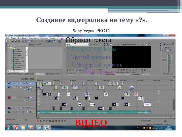 Презентация Отчет по практике Создание видеоролика на тему ВИДЕО sony vegas pro12