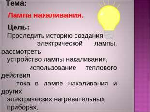Тема: Лампа накаливания. Цель: Проследить историю создания электрической лам