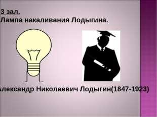 3 зал. Лампа накаливания Лодыгина. Александр Николаевич Лодыгин(1847-1923)