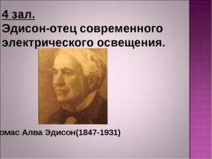 4 зал. Эдисон-отец современного электрического освещения. Томас Алва Эдисон(1