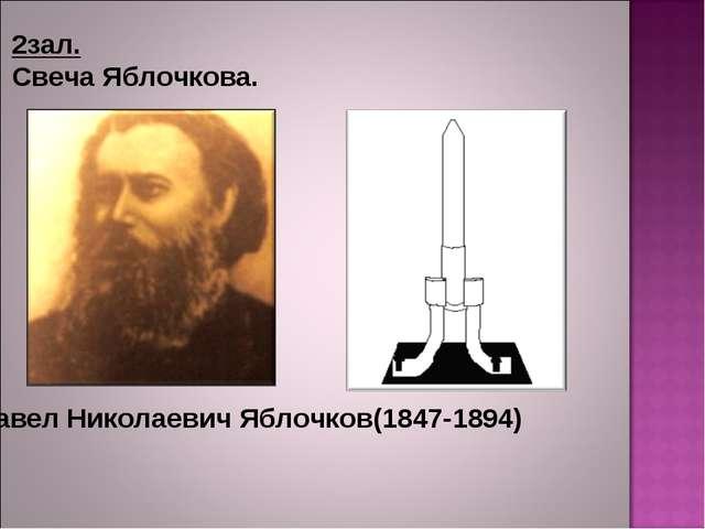 2зал. Свеча Яблочкова. Павел Николаевич Яблочков(1847-1894)