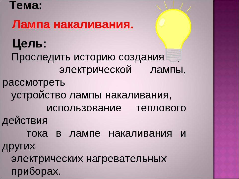 Тема: Лампа накаливания. Цель: Проследить историю создания электрической лам...