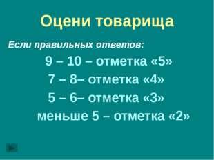 Оцени товарища Если правильных ответов: 9 – 10 – отметка «5» 7 – 8– отметка «