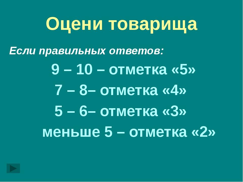 Оцени товарища Если правильных ответов: 9 – 10 – отметка «5» 7 – 8– отметка «...