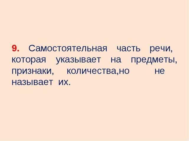 9. Самостоятельная часть речи, которая указывает на предметы, признаки, колич...