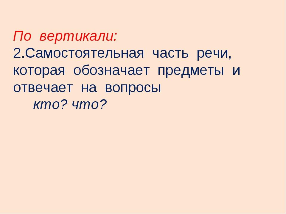 По вертикали: Самостоятельная часть речи, которая обозначает предметы и отвеч...