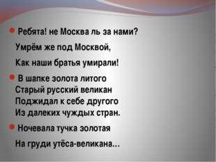 Ребята! не Москва ль за нами? Умрём же под Москвой, Как наши братья умирали!