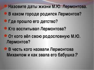 Назовите даты жизни М.Ю. Лермонтова. В каком городе родился Лермонтов? Где п