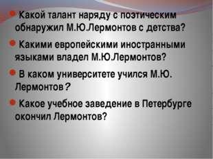 Какой талант наряду с поэтическим обнаружил М.Ю.Лермонтов с детства? Какими