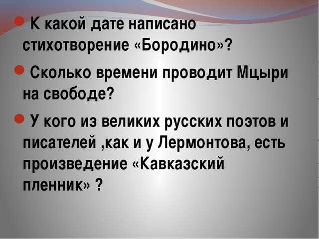 К какой дате написано стихотворение «Бородино»? Сколько времени проводит Мцы...