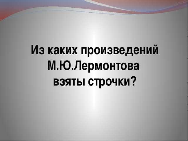 Из каких произведений М.Ю.Лермонтова взяты строчки?