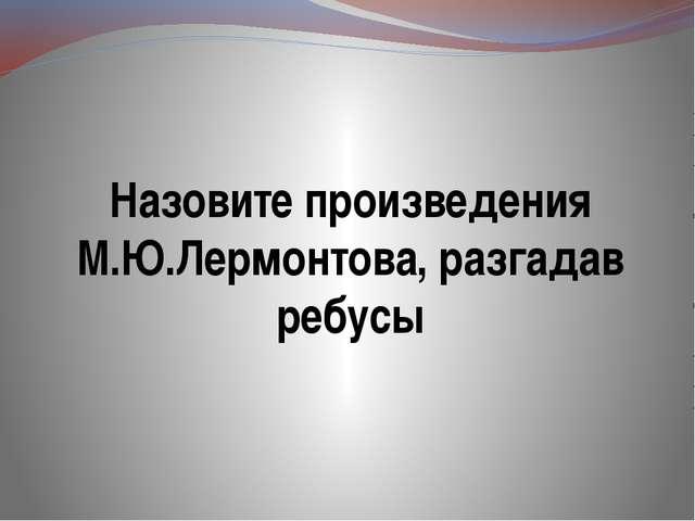 Назовите произведения М.Ю.Лермонтова, разгадав ребусы