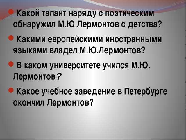 Какой талант наряду с поэтическим обнаружил М.Ю.Лермонтов с детства? Какими...
