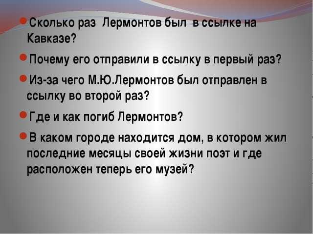Сколько раз Лермонтов был в ссылке на Кавказе? Почему его отправили в ссылку...