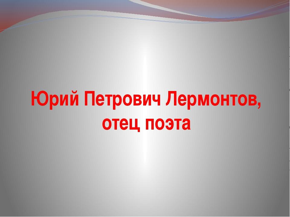 Юрий Петрович Лермонтов, отец поэта