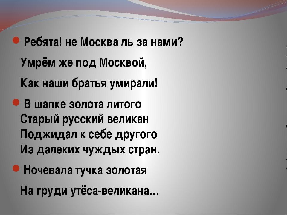 Ребята! не Москва ль за нами? Умрём же под Москвой, Как наши братья умирали!...