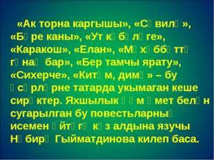 «Ак торна каргышы», «Сәвилә», «Бүре каны», «Ут күбәләге», «Каракош», «Елан»