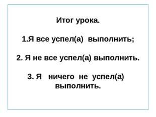 Итог урока. 1.Я все успел(а) выполнить; 2. Я не все успел(а) выполнить. 3. Я