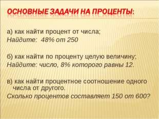 а) как найти процент от числа; Найдите: 48% от 250 б) как найти по проценту ц