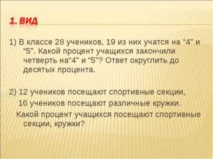 """1) В классе 28 учеников, 19 из них учатся на """"4"""" и """"5"""". Какой процент учащихс"""