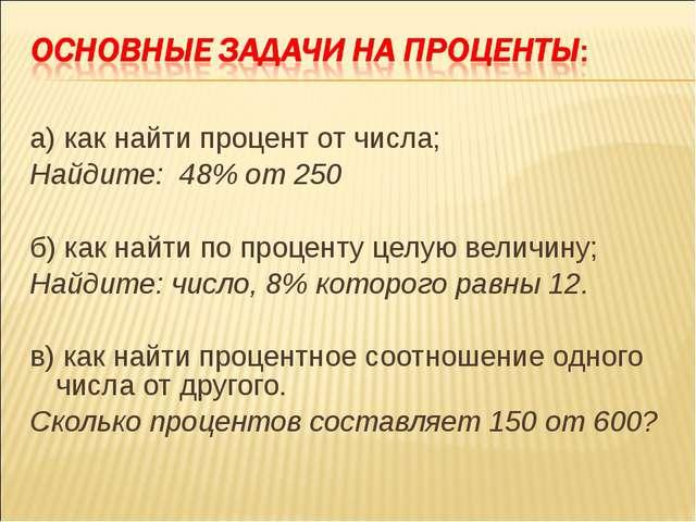 а) как найти процент от числа; Найдите: 48% от 250 б) как найти по проценту ц...