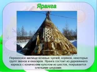 Переносное жилище кочевых чукчей, коряков, некоторых групп эвенов и юкагиров.