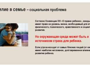 Насилие в семье – социальная проблема Согласно Конвенции ОО «О правах ребенка