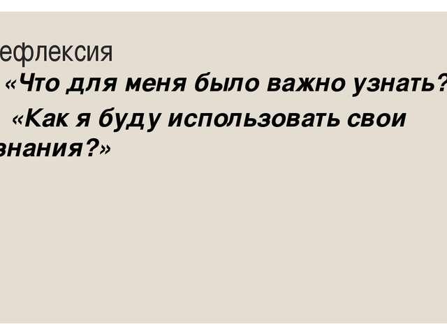 Рефлексия «Что для меня было важно узнать?» «Как я буду использовать свои зна...