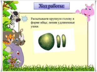 Раскатываем крупную голову в форме яйца; лепим удлиненные ушки.